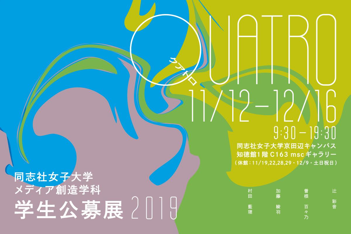 2019年度 同志社女子大学 メディア創造学科 学生公募展「QUATRO」