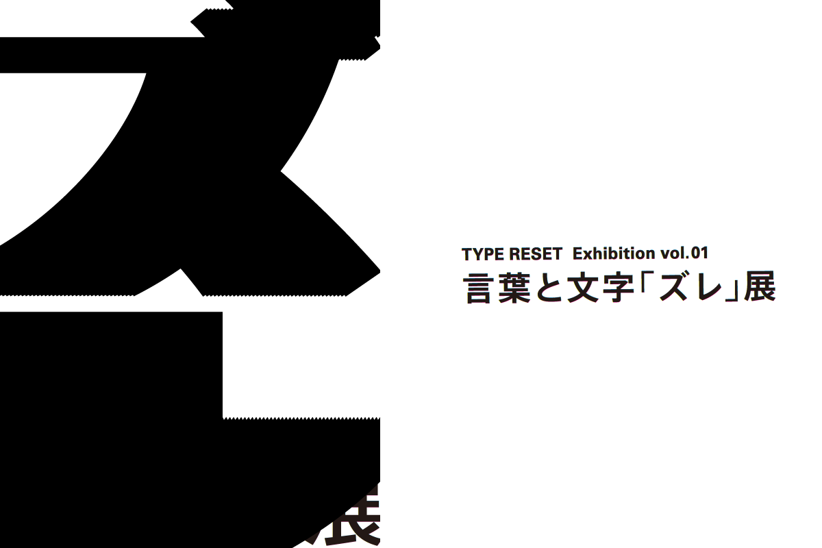 TYPE RESET Exhibition vol. 01 言葉と文字「ズレ」展